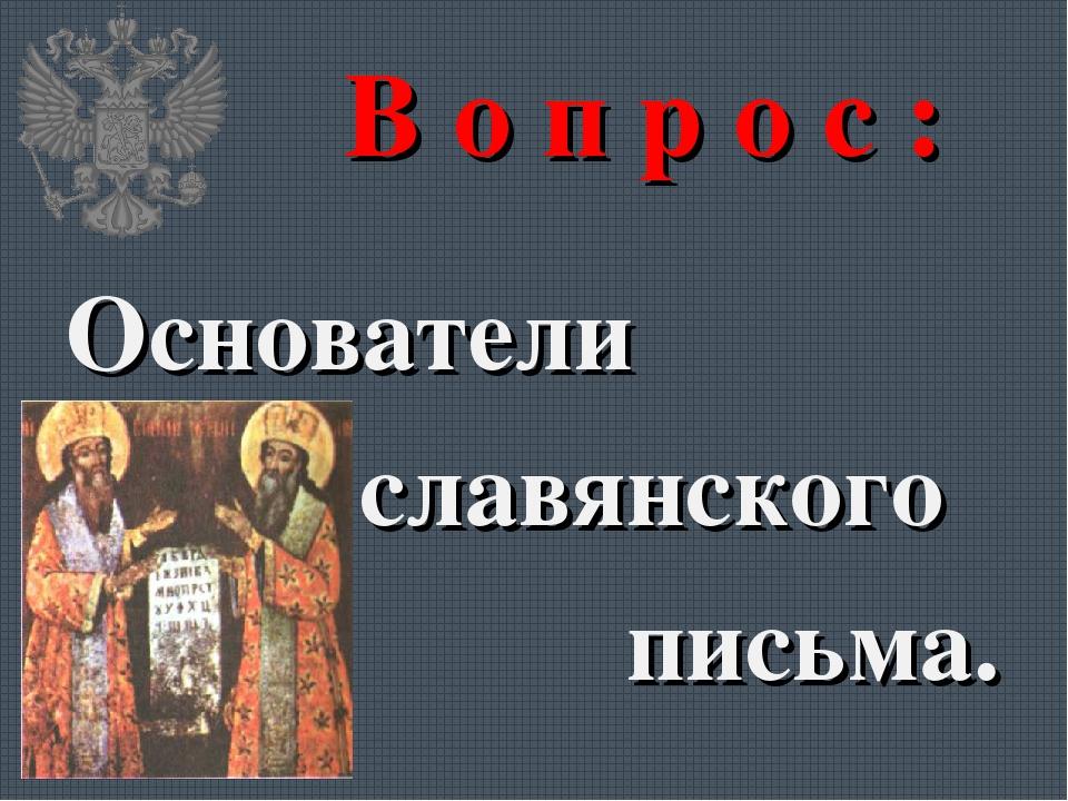 В о п р о с : Основатели славянского письма.