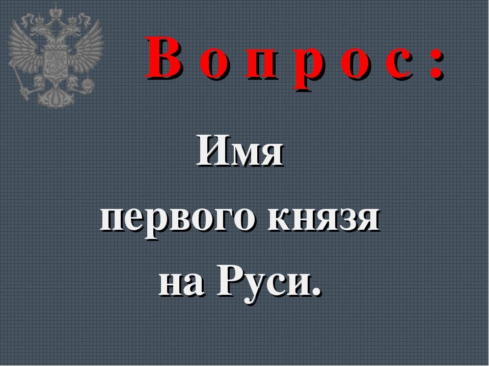 В о п р о с : Имя первого князя на Руси.