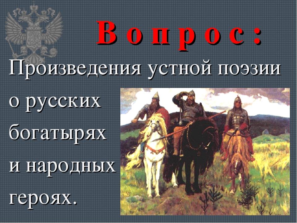 В о п р о с : Произведения устной поэзии о русских богатырях и народных героях.