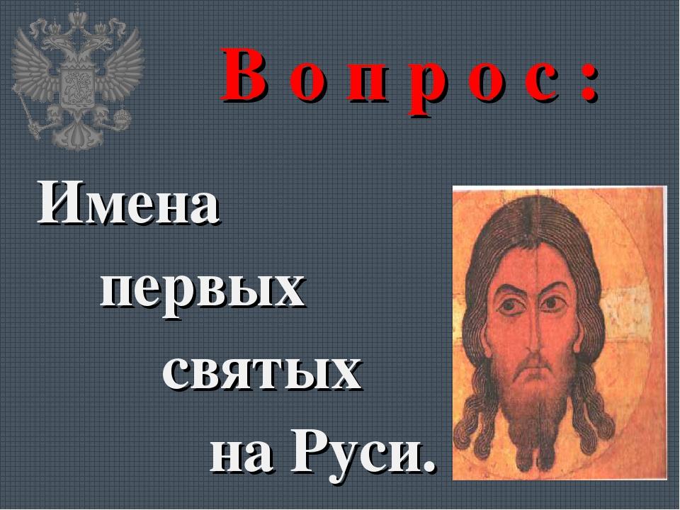 В о п р о с : Имена первых святых на Руси.