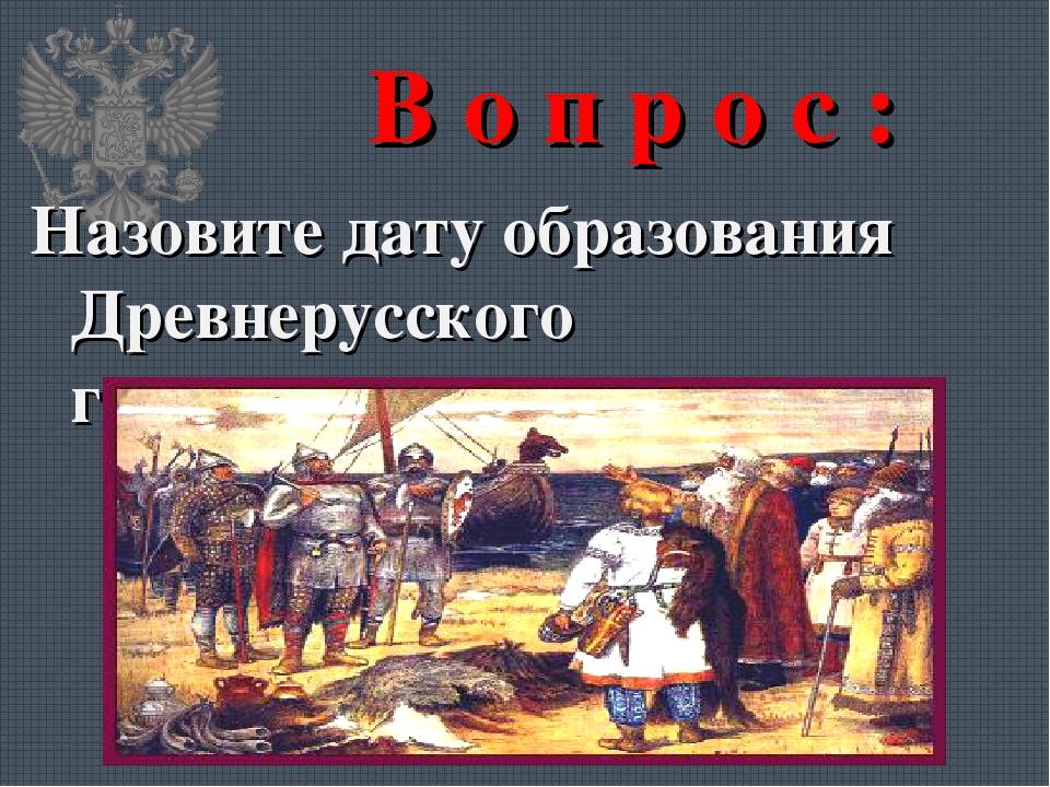 В о п р о с : Назовите дату образования Древнерусского государства.