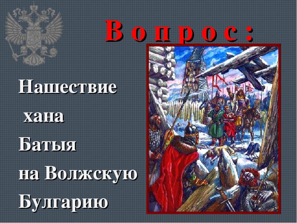 В о п р о с : Нашествие хана Батыя на Волжскую Булгарию