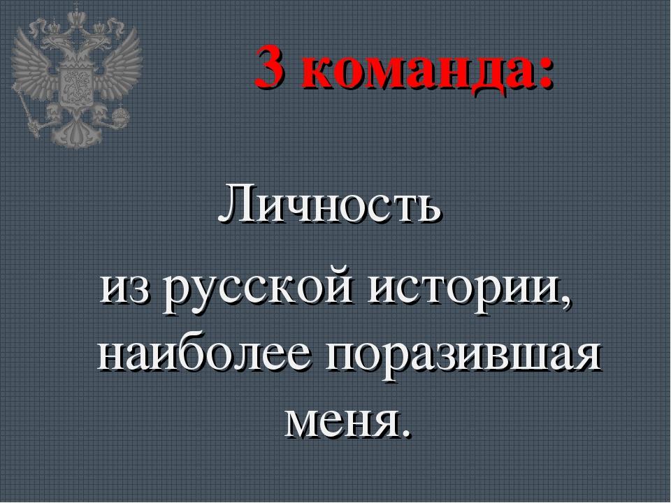 3 команда: Личность из русской истории, наиболее поразившая меня.