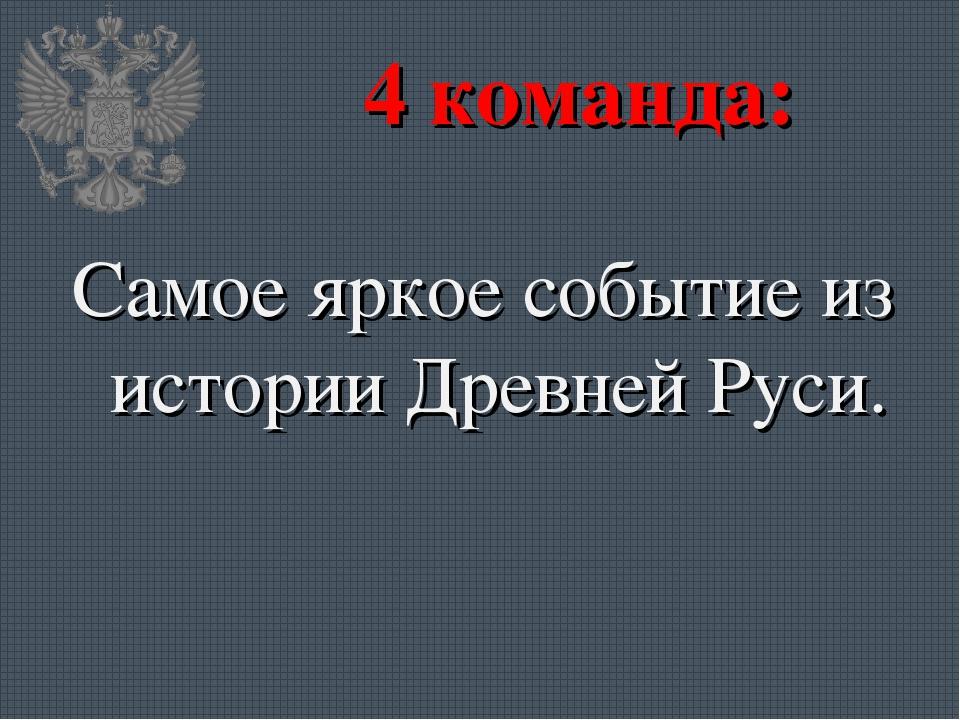 4 команда: Самое яркое событие из истории Древней Руси.