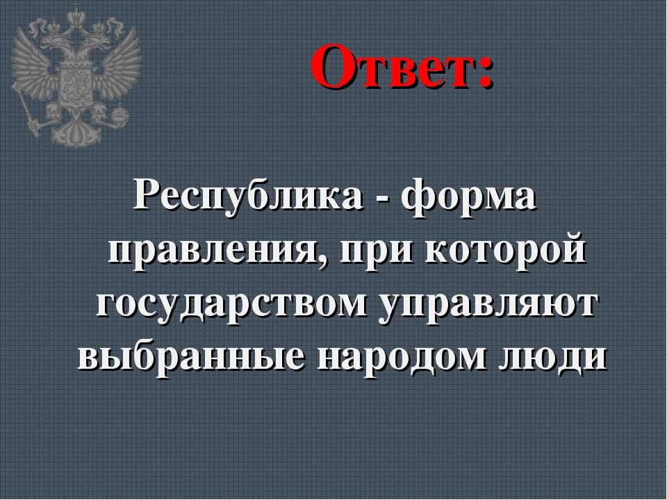 Ответ: Республика - форма правления, при которой государством управляют выбра...