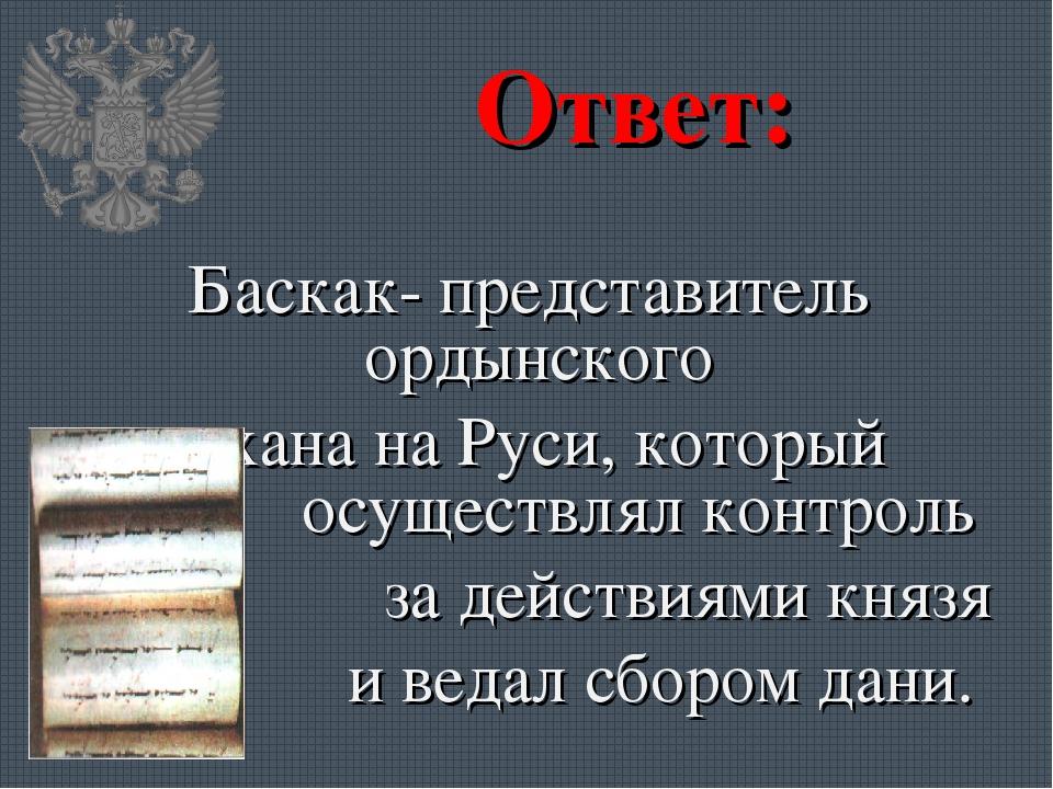 Ответ: Баскак- представитель ордынского хана на Руси, который осуществлял кон...
