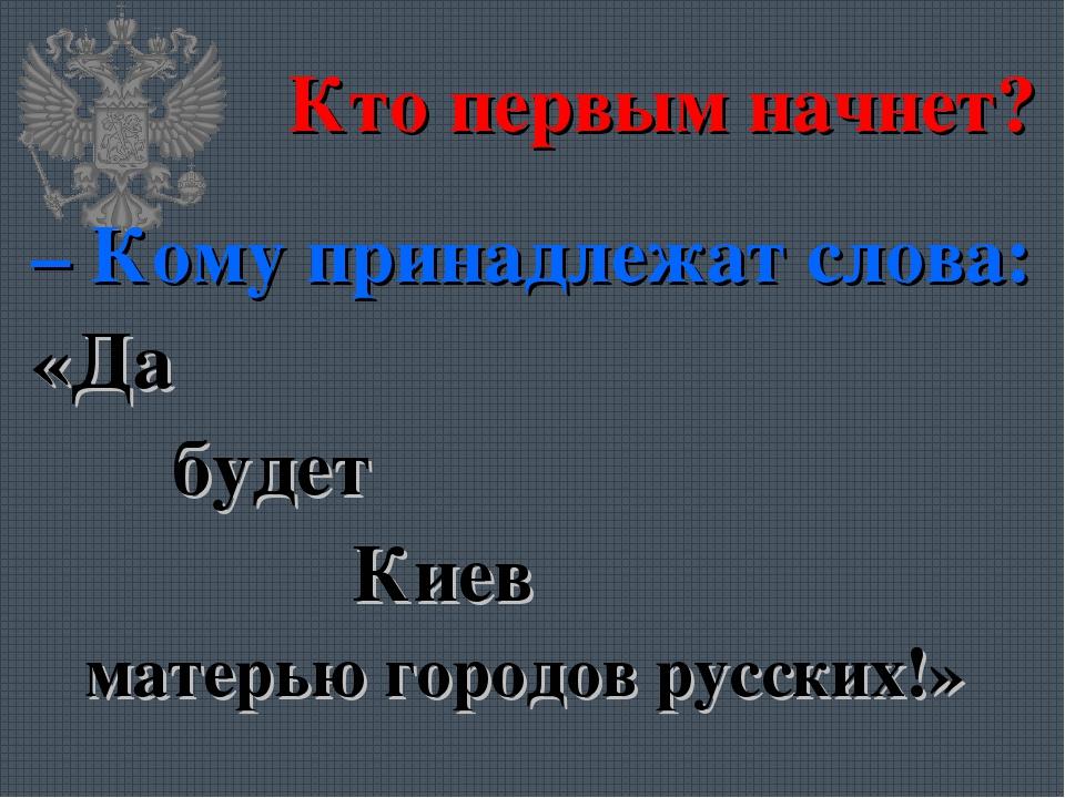 Кто первым начнет? – Кому принадлежат слова: «Да будет Киев матерью городов...