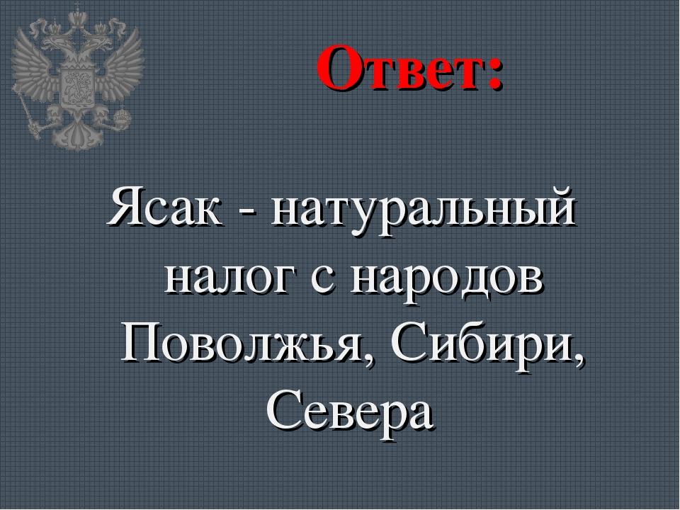 Ответ: Ясак - натуральный налог с народов Поволжья, Сибири, Севера