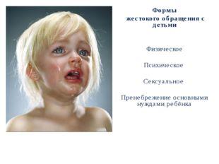 Формы жестокого обращения с детьми Физическое Психическое Сексуальное Пренебр