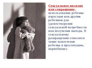 Сексуальное насилие или совращение - использование ребенка взрослым или други