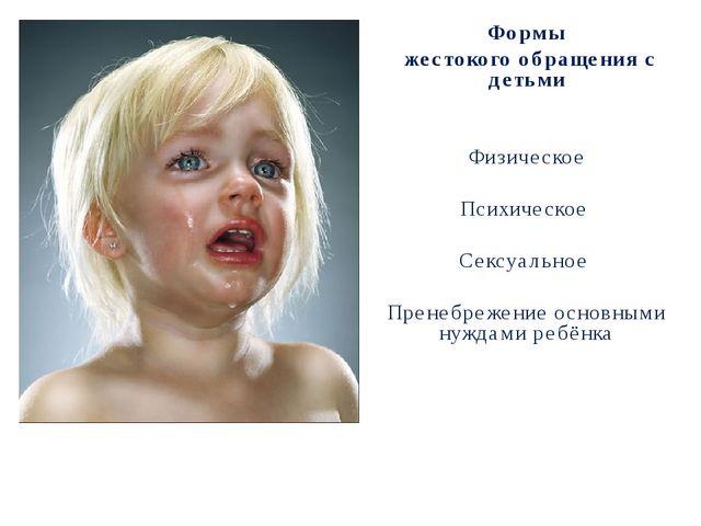 Формы жестокого обращения с детьми Физическое Психическое Сексуальное Пренебр...