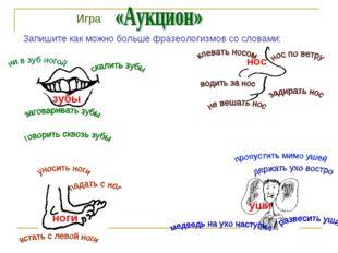 Запишите как можно больше фразеологизмов со словами: зубы нос ноги уши Игра