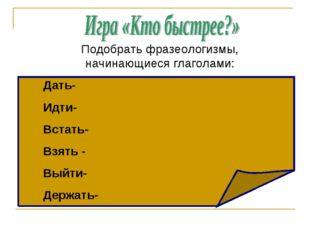 Подобрать фразеологизмы, начинающиеся глаголами: Дать- Идти- Встать- Взять -
