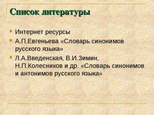 Список литературы Интернет ресурсы А.П.Евгеньева «Словарь синонимов русского
