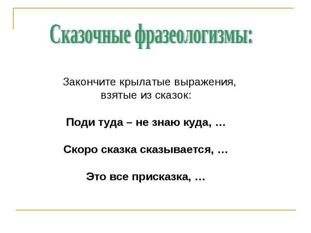 Закончите крылатые выражения, взятые из сказок: Поди туда – не знаю куда, …...