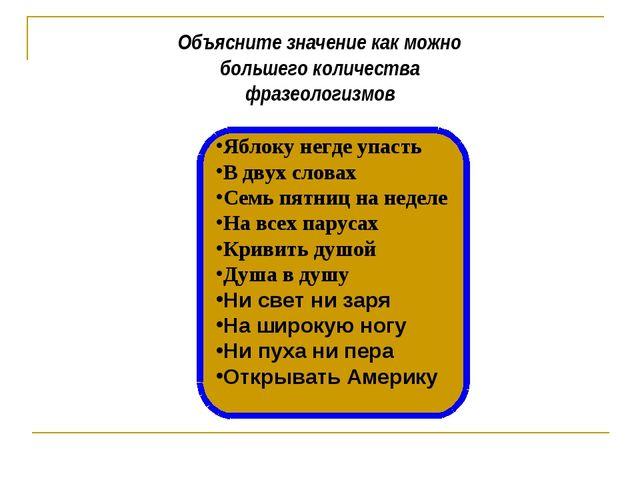 Объясните значение как можно большего количества фразеологизмов Яблоку негде...