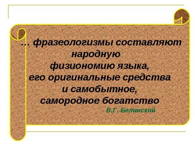 … фразеологизмы составляют народную физиономию языка, его оригинальные средс...