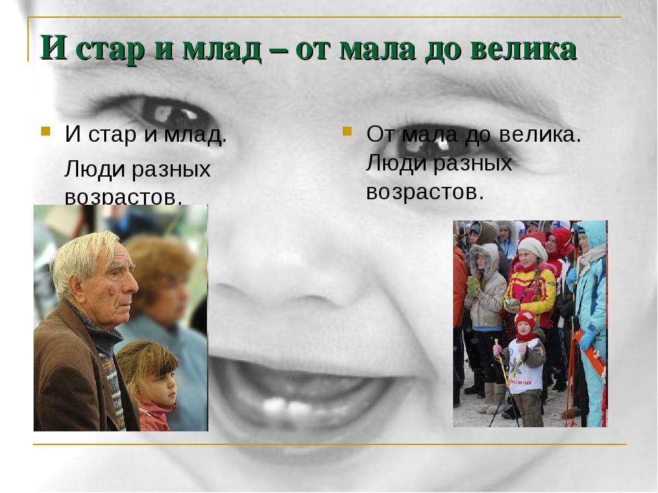И стар и млад – от мала до велика И стар и млад. Люди разных возрастов. От м...
