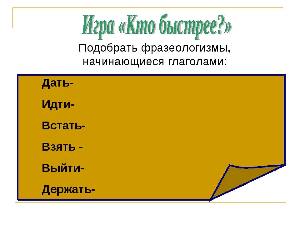 Подобрать фразеологизмы, начинающиеся глаголами: Дать- Идти- Встать- Взять -...