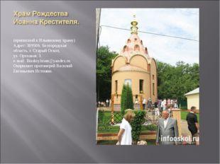 (приписной к Ильинскому храму) Адрес: 309506, Белгородская область, г. Стары
