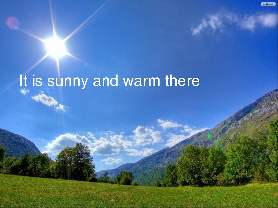 It is sunny and warm there