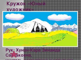 Кружок «Юный художник» Рук: Хунан-Кара Зинаида Салчаковна, учитель математики