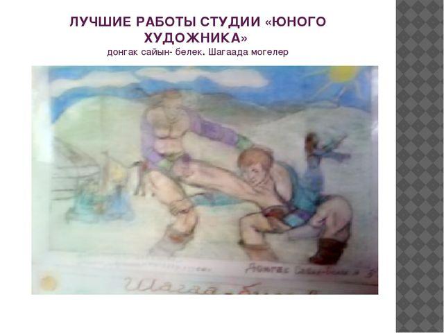 ЛУЧШИЕ РАБОТЫ СТУДИИ «ЮНОГО ХУДОЖНИКА» донгак сайын- белек. Шагаада могелер