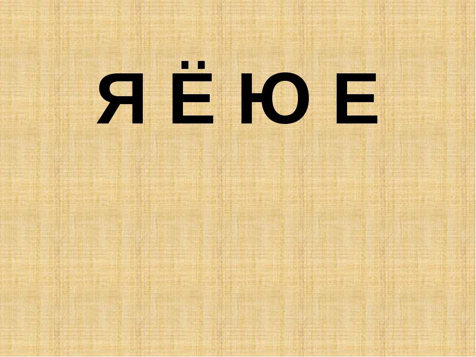 Я Ё Ю Е