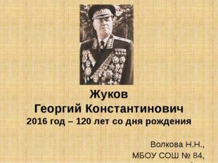 Жуков Георгий Константинович 2016 год – 120 лет со дня рождения Волкова Н.Н.,