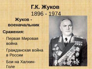 Г.К. Жуков 1896 - 1974 Жуков - военачальник Сражения: Первая Мировая война Гр