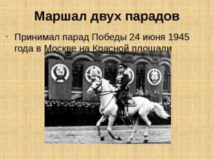 Маршал двух парадов Принимал парад Победы 24 июня 1945 года в Москве на Красн