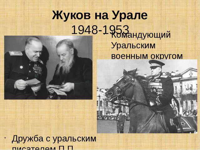 Жуков на Урале 1948-1953 Дружба с уральским писателем П.П. Бажовым Командующи...