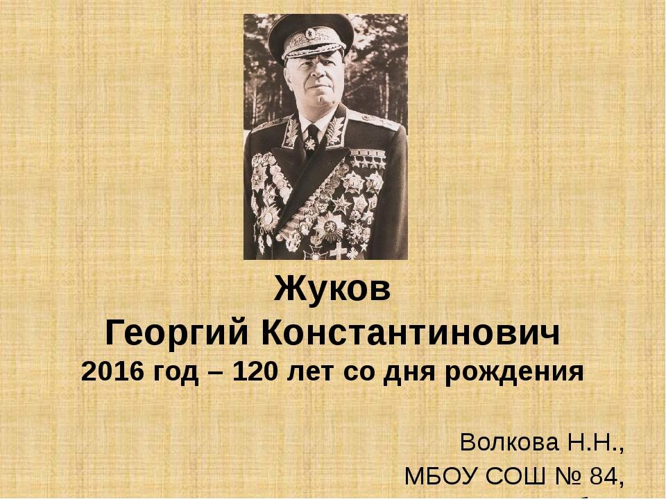 Жуков Георгий Константинович 2016 год – 120 лет со дня рождения Волкова Н.Н.,...