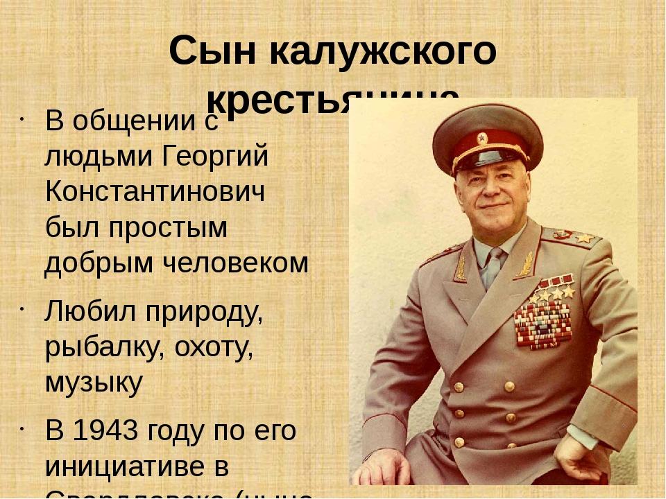 Сын калужского крестьянина В общении с людьми Георгий Константинович был прос...