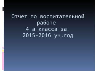 Отчет по воспитательной работе 4 а класса за 2015-2016 уч.год