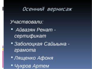 Осенний вернисаж Участвовали: Айвазян Ренат - сертификат Заболоцкая Сайыына -