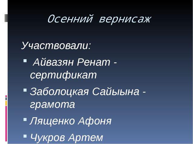 Осенний вернисаж Участвовали: Айвазян Ренат - сертификат Заболоцкая Сайыына -...