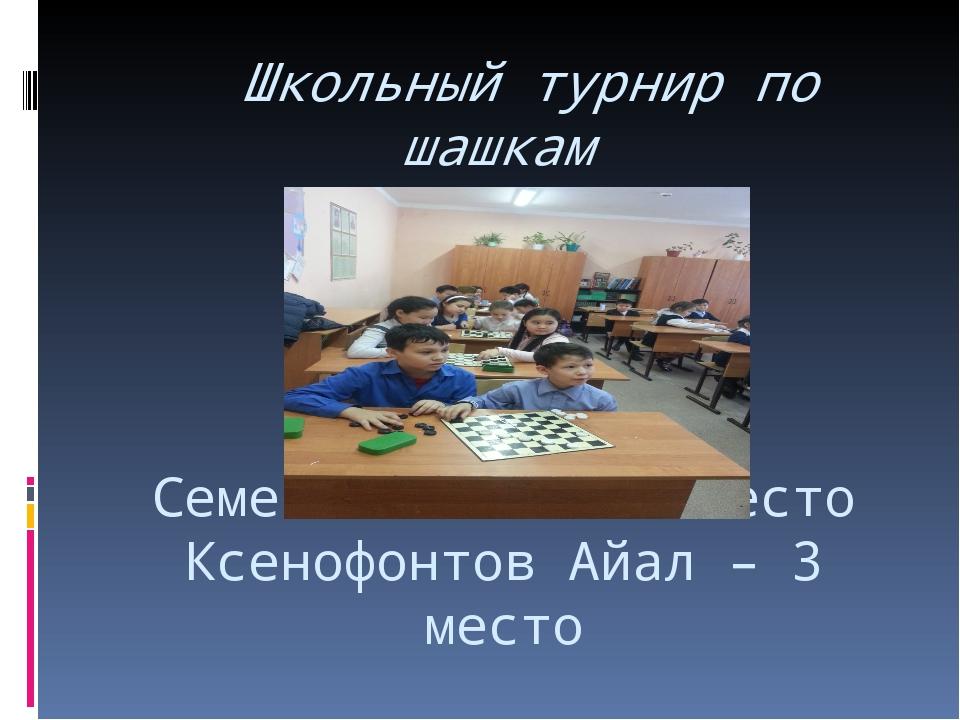 Школьный турнир по шашкам Семенов Толя – 1 место Ксенофонтов Айал – 3 место