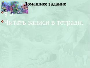 § 5. Читать записи в тетради. Домашнее задание