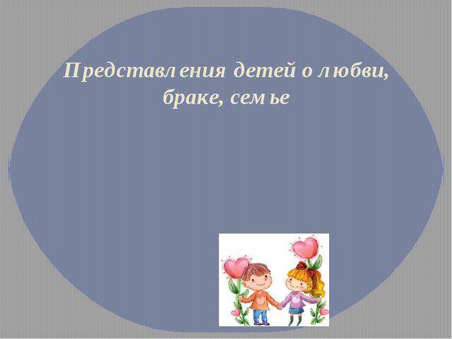 Представления детей о любви, браке, семье