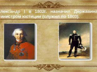 Александр I в 1802г. назначил Державина министром юстиции (служил по 1803).