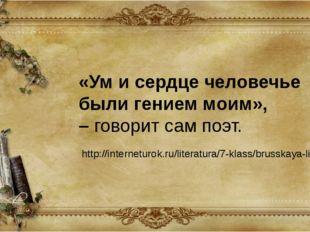 «Ум и сердце человечье были гением моим», –говорит сам поэт. http://internet