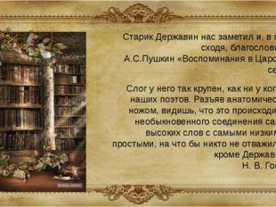 Старик Державин нас заметил и, в гроб сходя, благословил... А.С.Пушкин «Воспо