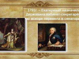 1791г. – ЕкатеринаII назначила Державина кабинет-секретарём, но вскоре переве