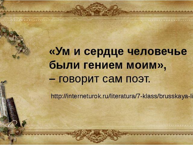 «Ум и сердце человечье были гением моим», –говорит сам поэт. http://internet...