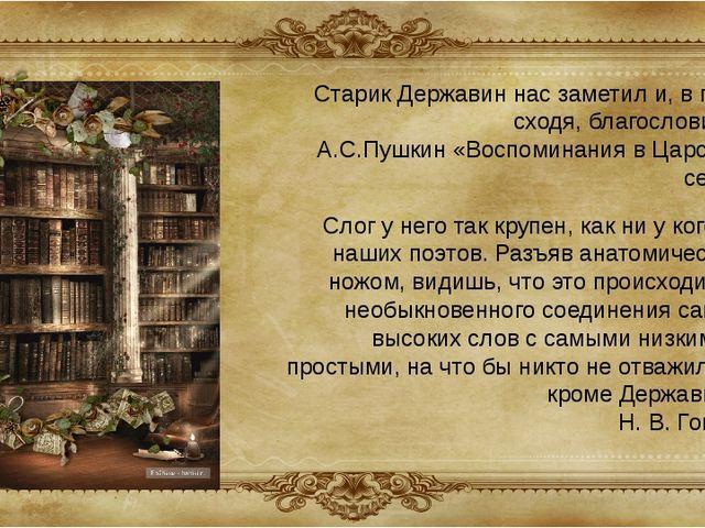 Старик Державин нас заметил и, в гроб сходя, благословил... А.С.Пушкин «Воспо...