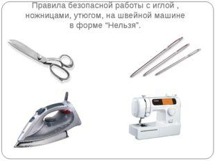 Правила безопасной работы с иглой , ножницами, утюгом, на швейной машине в фо