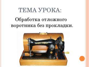 ТЕМА УРОКА: Обработка отложного воротника без прокладки.