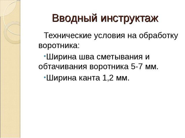 Вводный инструктаж Технические условия на обработку воротника: Ширина шва сме...