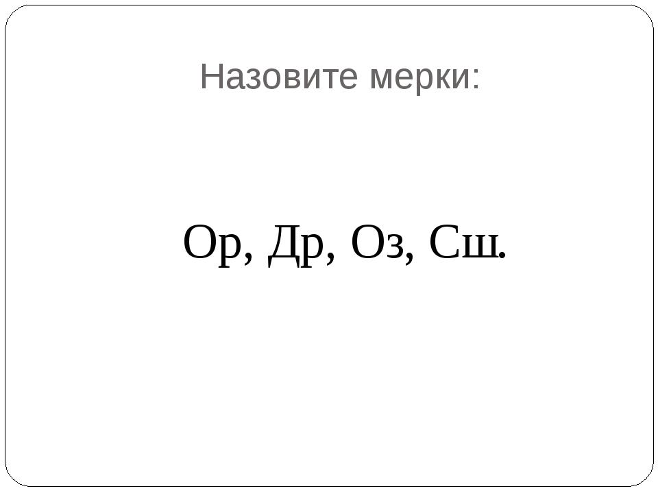 Назовите мерки: Ор, Др, Оз, Сш.